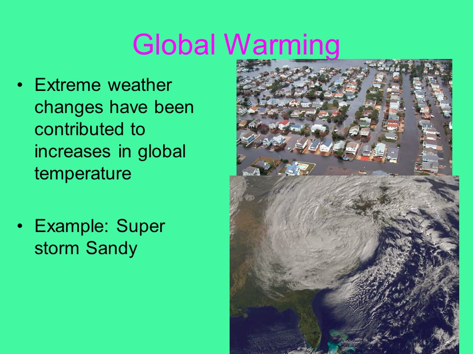 Global Warming Extreme weather changes have been contributed to increases in global temperature.