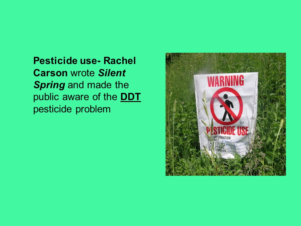 Pesticide use- Rachel Carson wrote Silent Spring and made the public aware of the DDT pesticide problem