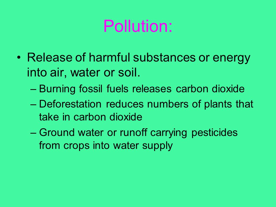 Pollution: Release of harmful substances or energy into air, water or soil. Burning fossil fuels releases carbon dioxide.