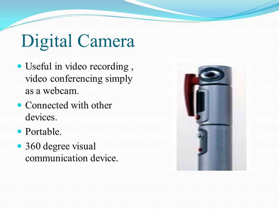 Digital Camera Useful in video recording , video conferencing simply as a webcam. Connected with other devices.