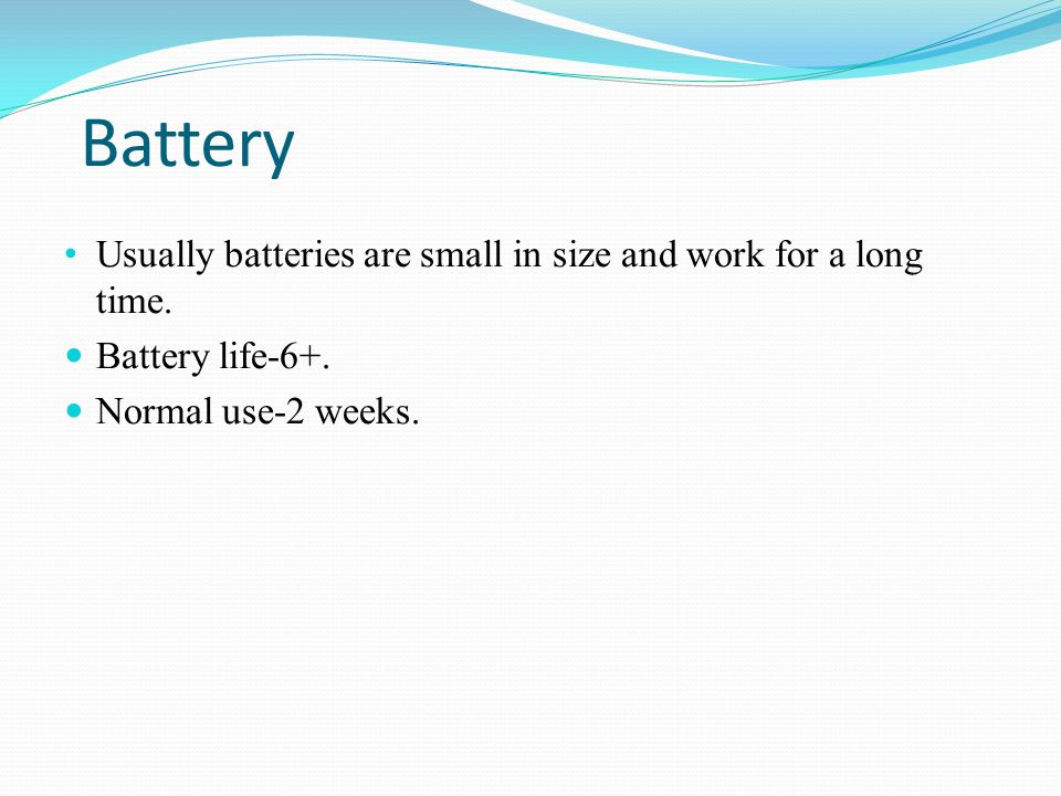 Battery Usually batteries are small in size and work for a long time.
