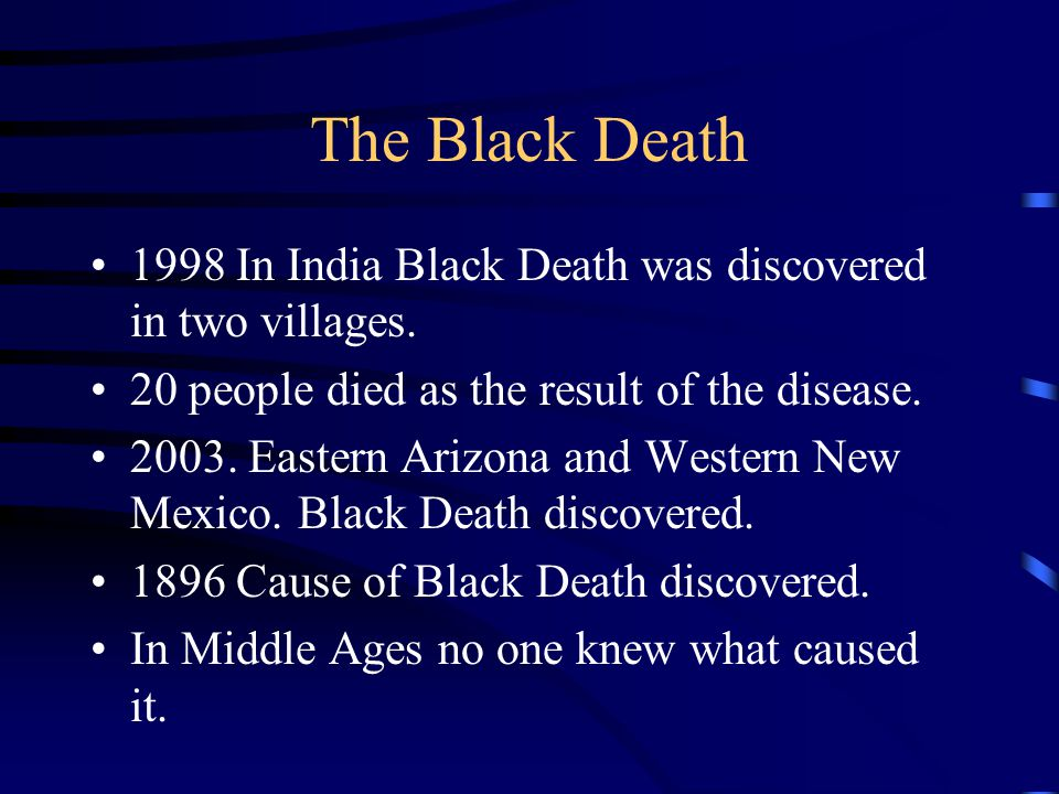 The Black Death 1998 In India Black Death was discovered in two villages. 20 people died as the result of the disease.