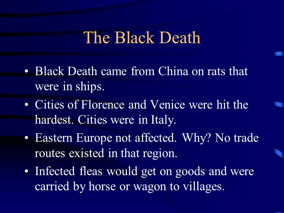 The Black Death Black Death came from China on rats that were in ships. Cities of Florence and Venice were hit the hardest. Cities were in Italy.