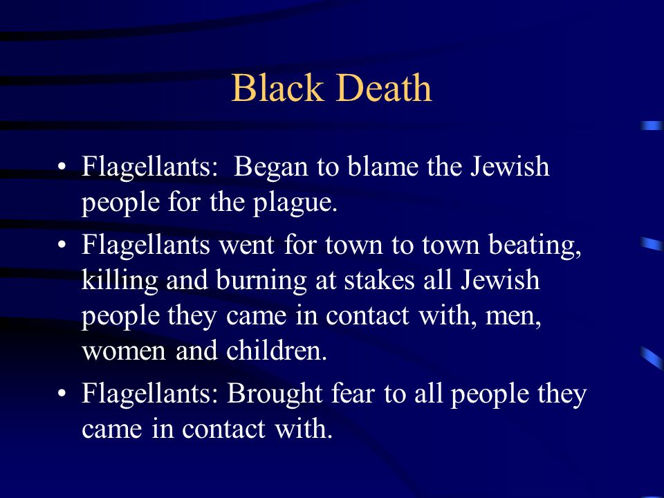 Black Death Flagellants: Began to blame the Jewish people for the plague.