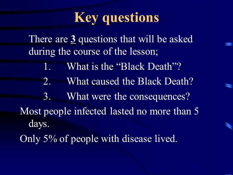 Key questions There are 3 questions that will be asked during the course of the lesson; 1. What is the Black Death