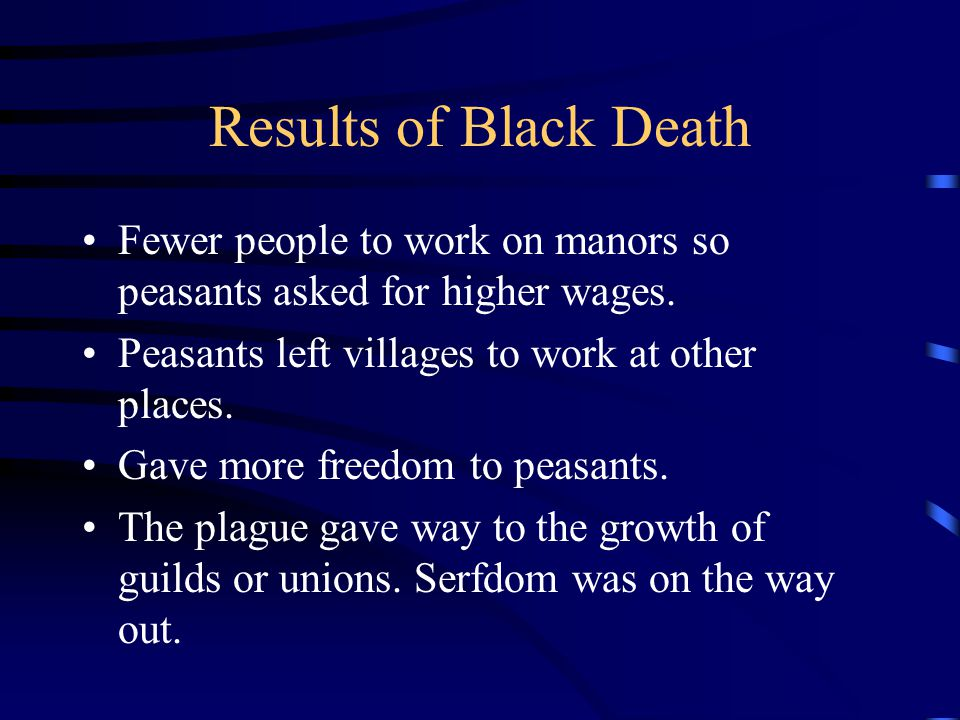 Results of Black Death Fewer people to work on manors so peasants asked for higher wages. Peasants left villages to work at other places.