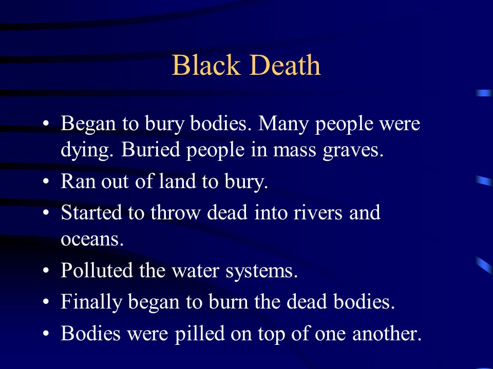 Black Death Began to bury bodies. Many people were dying. Buried people in mass graves. Ran out of land to bury.