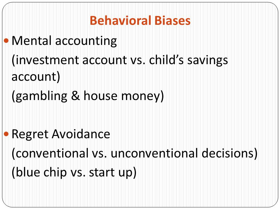 Behavioral Biases Mental accounting. (investment account vs. child's savings account) (gambling & house money)