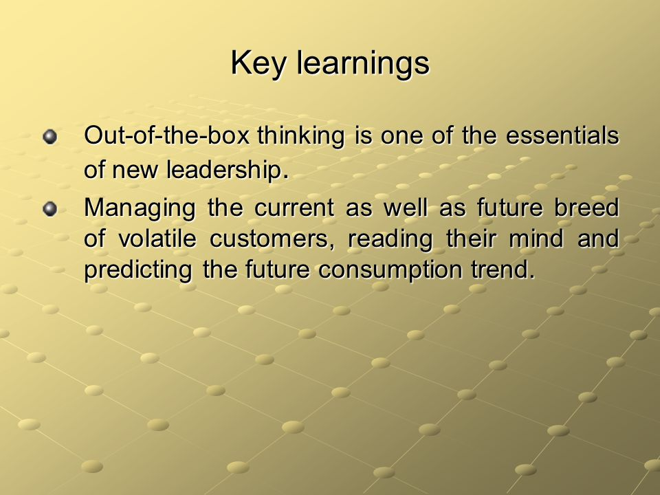 Key learnings Out-of-the-box thinking is one of the essentials of new leadership.