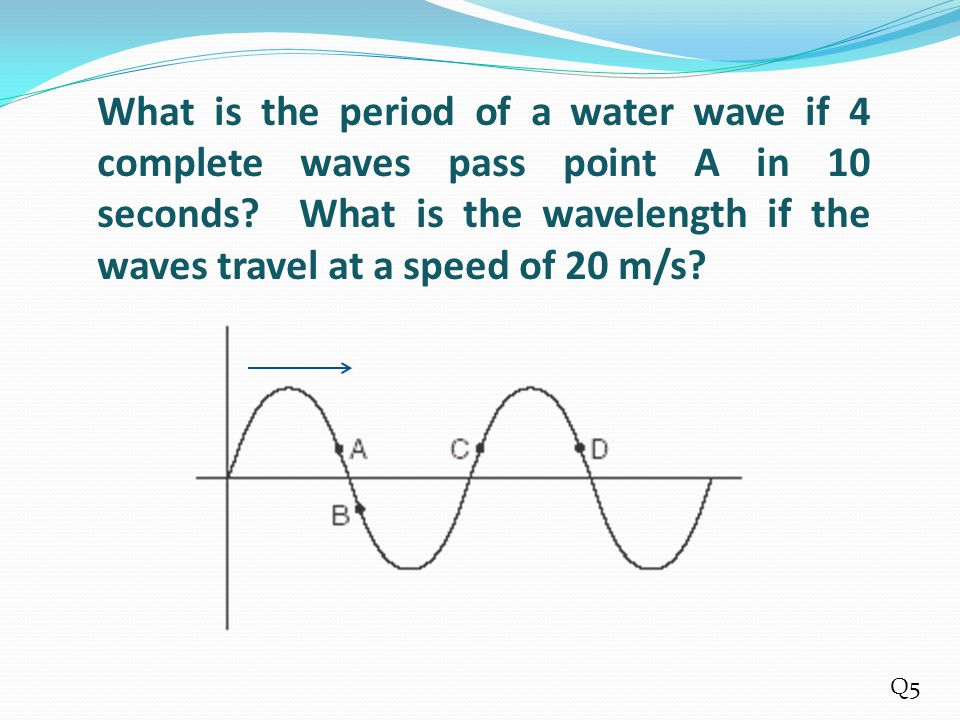 What is the period of a water wave if 4 complete waves pass point A in 10 seconds What is the wavelength if the waves travel at a speed of 20 m/s