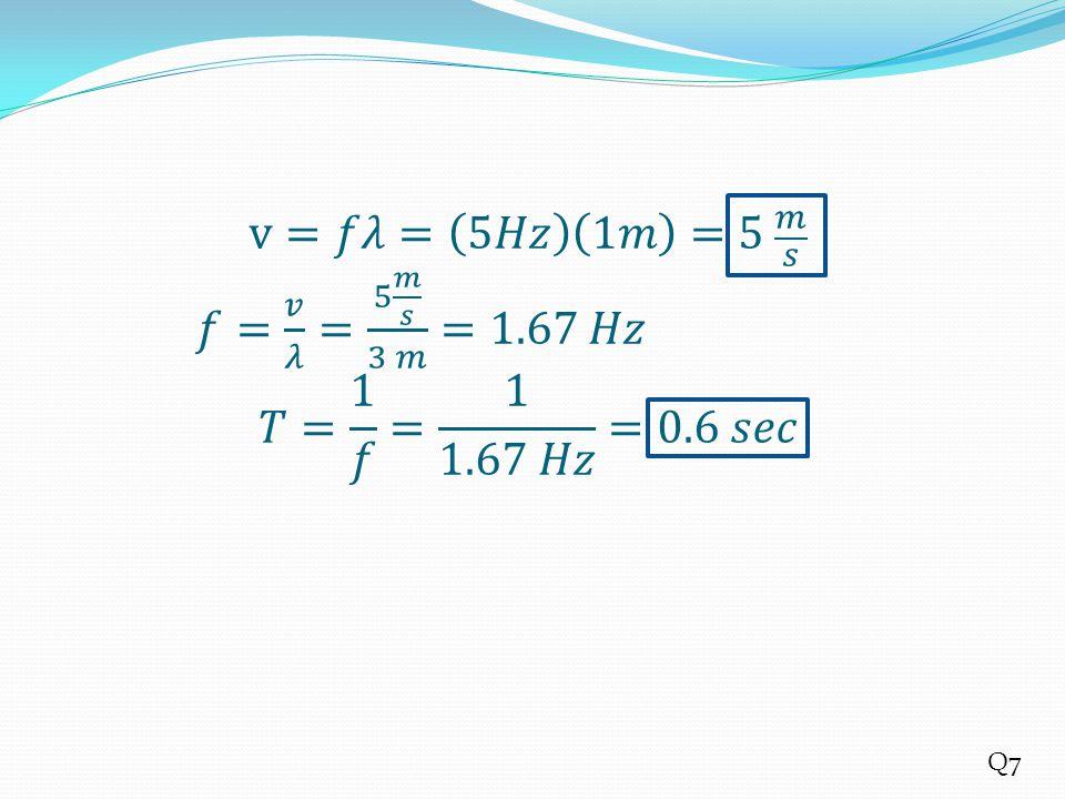 v=𝑓𝜆= 5𝐻𝑧 1𝑚 =5 𝑚 𝑠. 𝑓= 𝑣 𝜆 = 5 𝑚 𝑠 3 𝑚 =1. 67 𝐻𝑧 𝑇= 1 𝑓 = 1 1