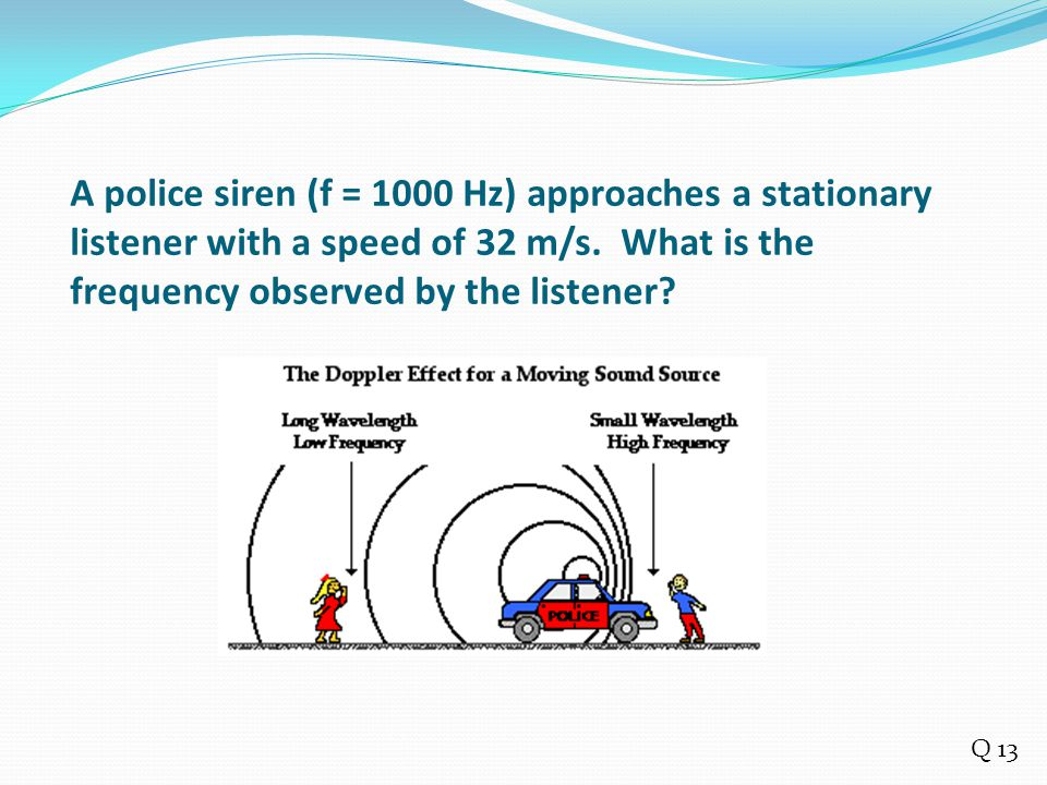 A police siren (f = 1000 Hz) approaches a stationary listener with a speed of 32 m/s. What is the frequency observed by the listener