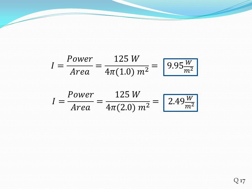𝐼= 𝑃𝑜𝑤𝑒𝑟 𝐴𝑟𝑒𝑎 = 125 𝑊 4𝜋(1.0) 𝑚 2 = 9.95 𝑊 𝑚 2