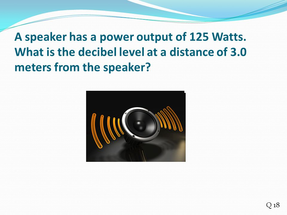 A speaker has a power output of 125 Watts