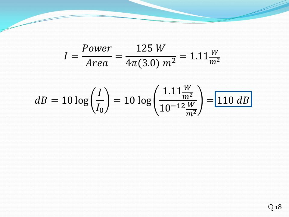 𝐼= 𝑃𝑜𝑤𝑒𝑟 𝐴𝑟𝑒𝑎 = 125 𝑊 4𝜋(3.0) 𝑚 2 =1.11 𝑊 𝑚 2 𝑑𝐵=10 log 𝐼 𝐼 0 =10 log 1.11 𝑊 𝑚 2 10 −12 𝑊 𝑚 2 =110 𝑑𝐵