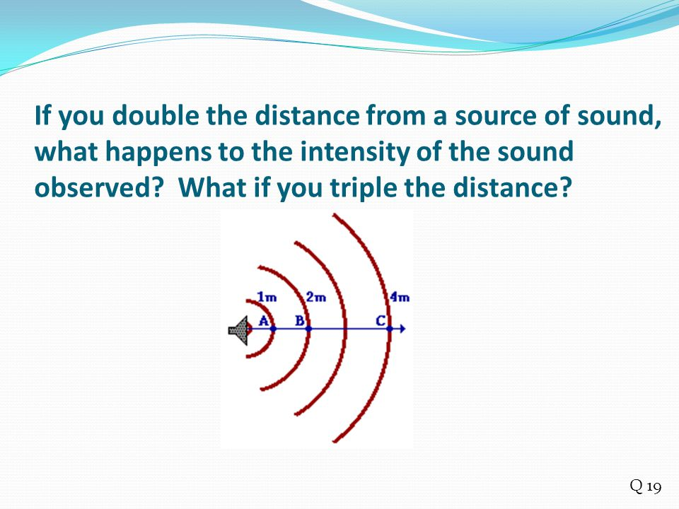If you double the distance from a source of sound, what happens to the intensity of the sound observed What if you triple the distance