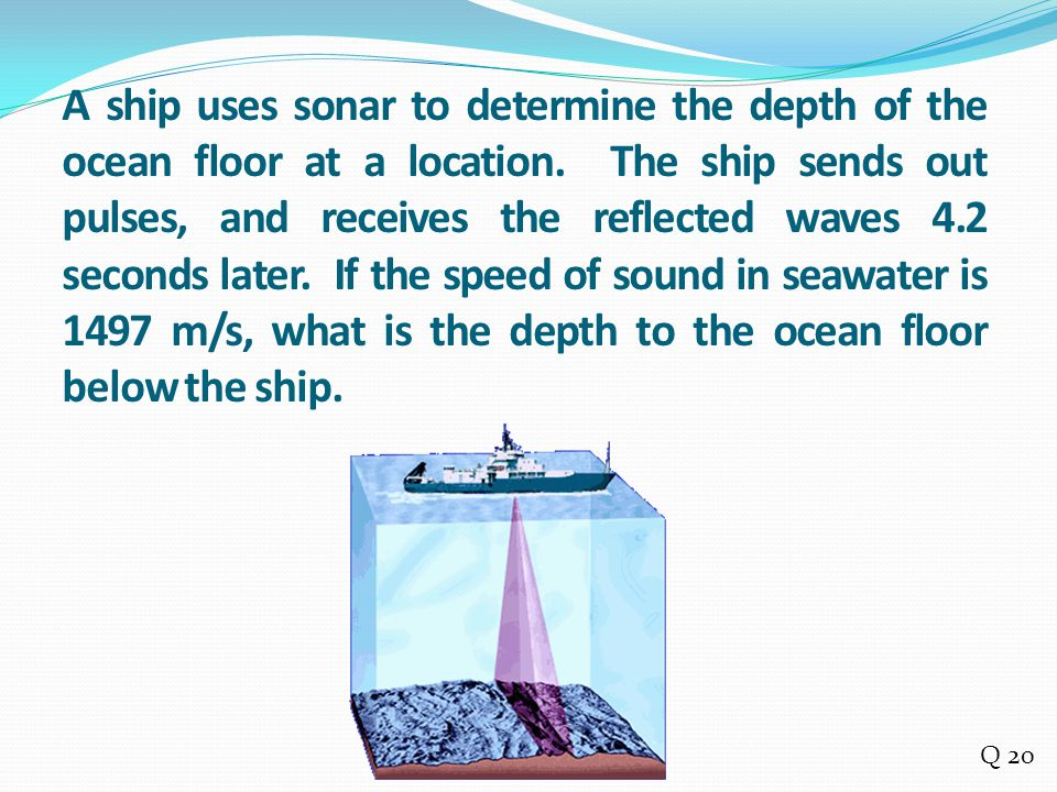 A ship uses sonar to determine the depth of the ocean floor at a location. The ship sends out pulses, and receives the reflected waves 4.2 seconds later. If the speed of sound in seawater is 1497 m/s, what is the depth to the ocean floor below the ship.