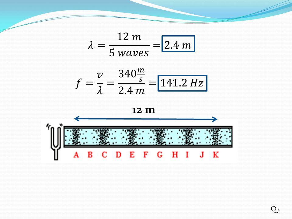 𝜆= 12 𝑚 5 𝑤𝑎𝑣𝑒𝑠 =2.4 𝑚 𝑓= 𝑣 𝜆 = 340 𝑚 𝑠 2.4 𝑚 =141.2 𝐻𝑧 12 m Q3
