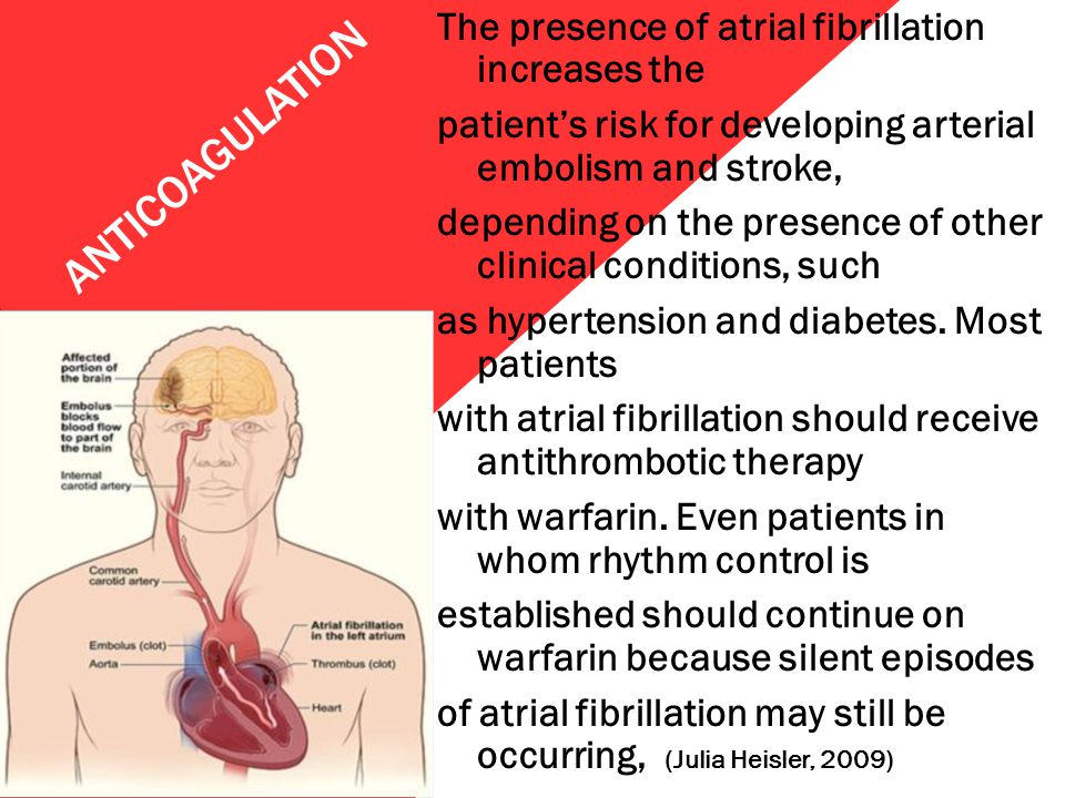 The presence of atrial fibrillation increases the patient's risk for developing arterial embolism and stroke, depending on the presence of other clinical conditions, such as hypertension and diabetes. Most patients with atrial fibrillation should receive antithrombotic therapy with warfarin. Even patients in whom rhythm control is established should continue on warfarin because silent episodes of atrial fibrillation may still be occurring, (Julia Heisler, 2009)