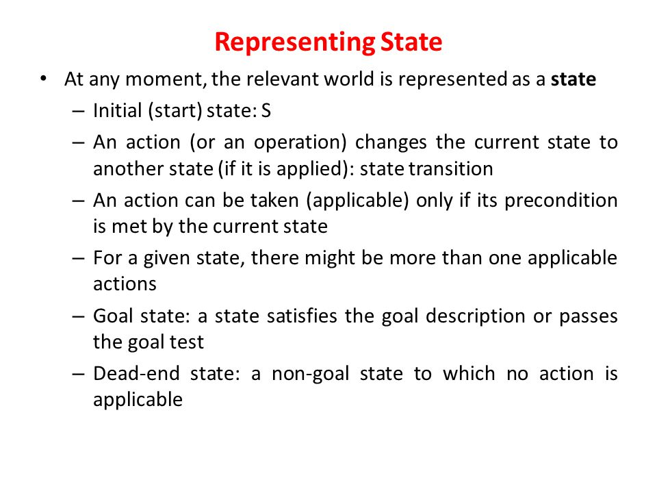 Representing State At any moment, the relevant world is represented as a state. Initial (start) state: S.
