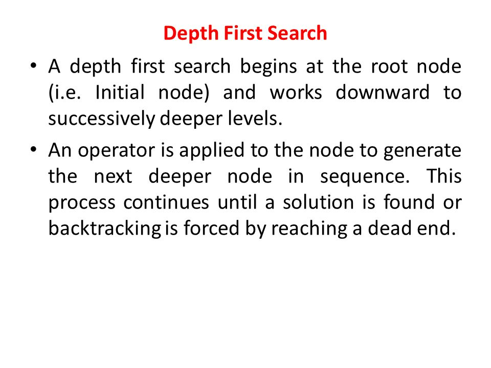 Depth First Search A depth first search begins at the root node (i.e. Initial node) and works downward to successively deeper levels.