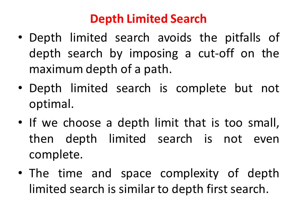 Depth Limited Search Depth limited search avoids the pitfalls of depth search by imposing a cut-off on the maximum depth of a path.
