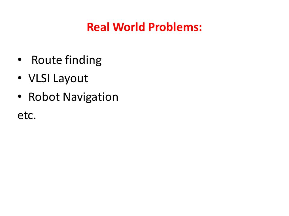 Real World Problems: Route finding VLSI Layout Robot Navigation etc.