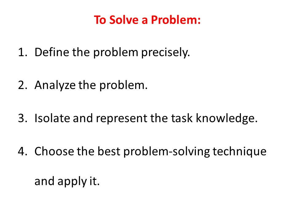 To Solve a Problem: Define the problem precisely. Analyze the problem. Isolate and represent the task knowledge.