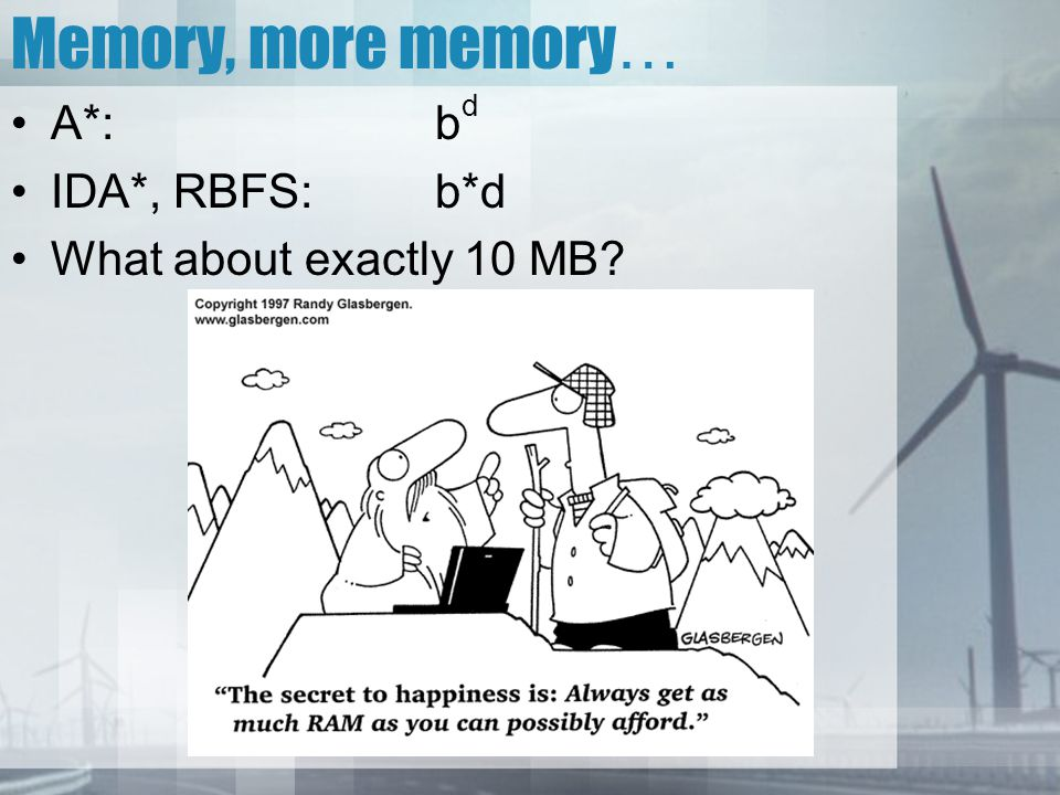 Memory, more memory… A*: bd IDA*, RBFS: b*d What about exactly 10 MB
