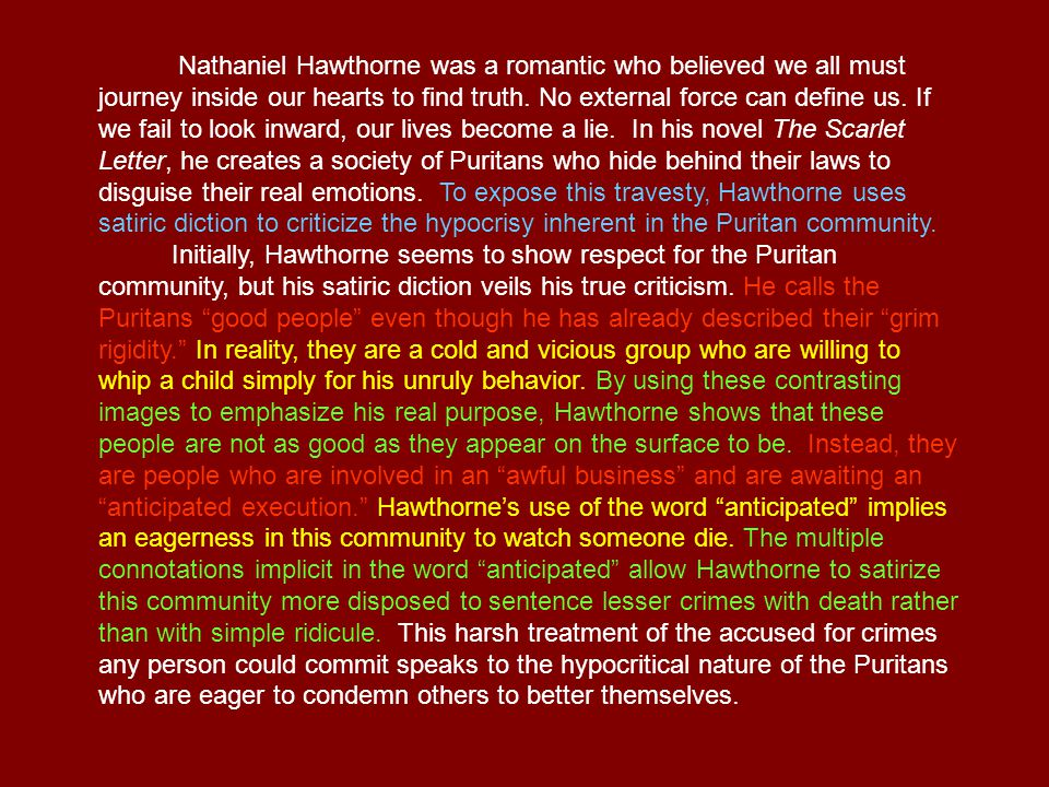 Nathaniel Hawthorne was a romantic who believed we all must journey inside our hearts to find truth. No external force can define us. If we fail to look inward, our lives become a lie. In his novel The Scarlet Letter, he creates a society of Puritans who hide behind their laws to disguise their real emotions. To expose this travesty, Hawthorne uses satiric diction to criticize the hypocrisy inherent in the Puritan community.