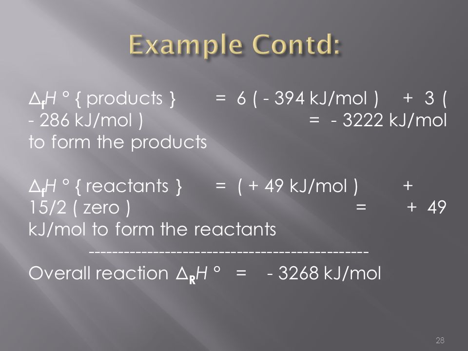 Example Contd: ΔfH ° { products } = 6 ( - 394 kJ/mol ) + 3 ( - 286 kJ/mol ) = - 3222 kJ/mol to form the products.