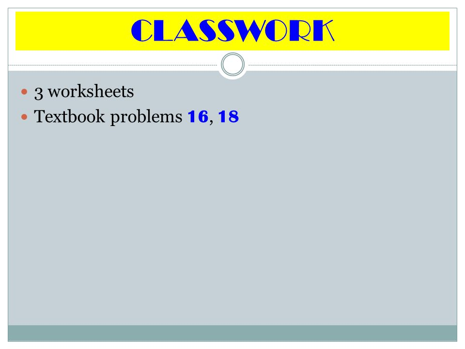 CLASSWORK 3 worksheets Textbook problems 16, 18