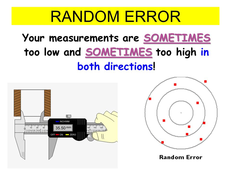 RANDOM ERROR Your measurements are SOMETIMES too low and SOMETIMES too high in both directions!