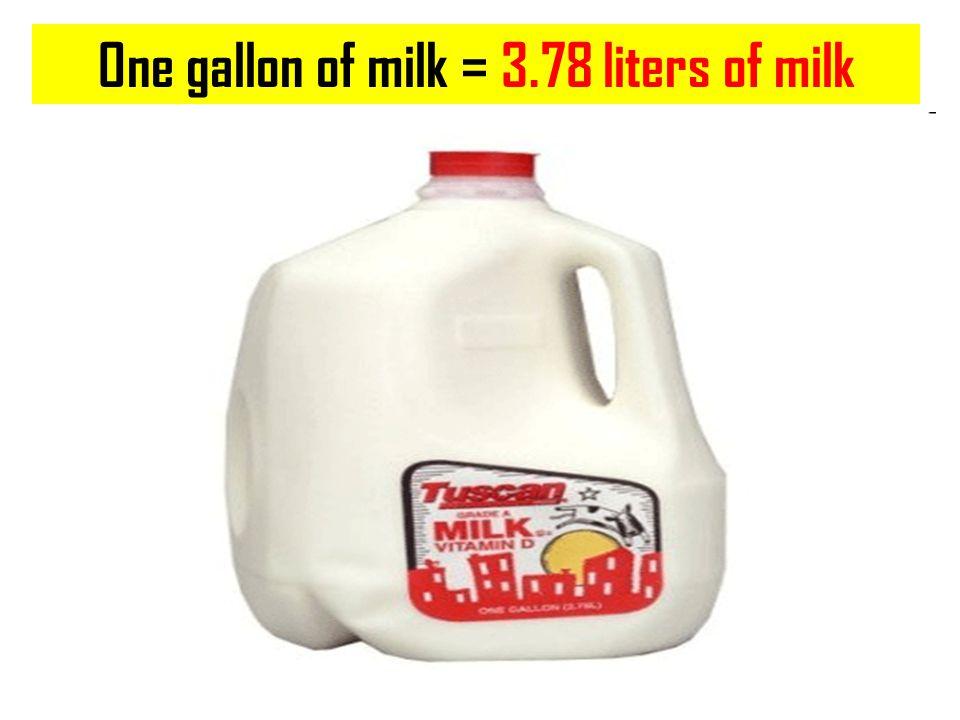 One gallon of milk = 3.78 liters of milk