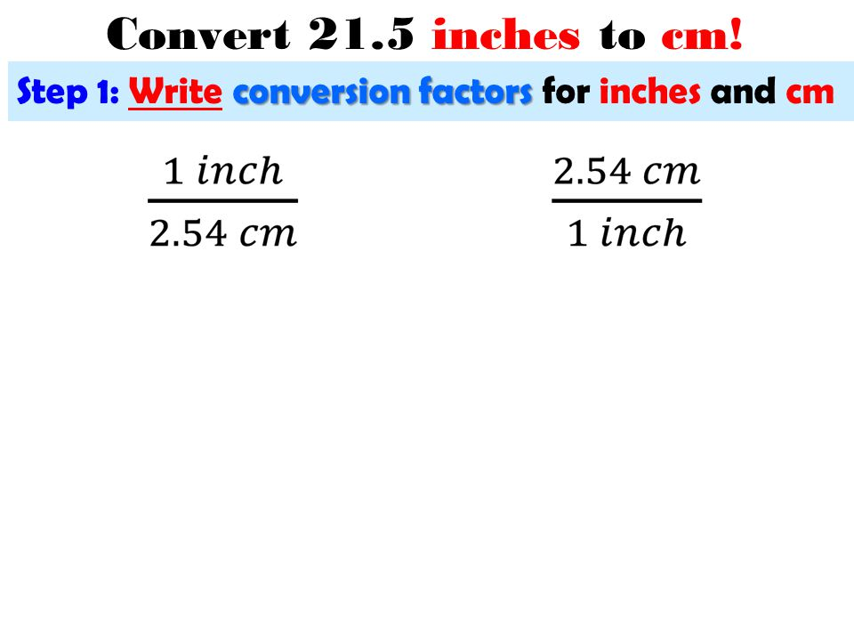 Convert 21.5 inches to cm! Step 1: Write conversion factors for inches and cm