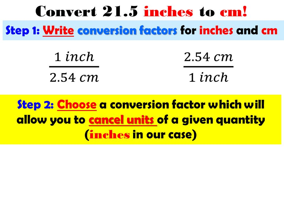 Convert 21.5 inches to cm! Step 1: Write conversion factors for inches and cm.