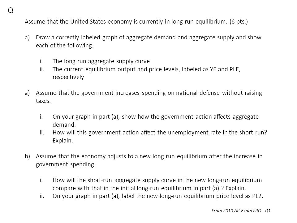 Q Assume that the United States economy is currently in long-run equilibrium. (6 pts.)