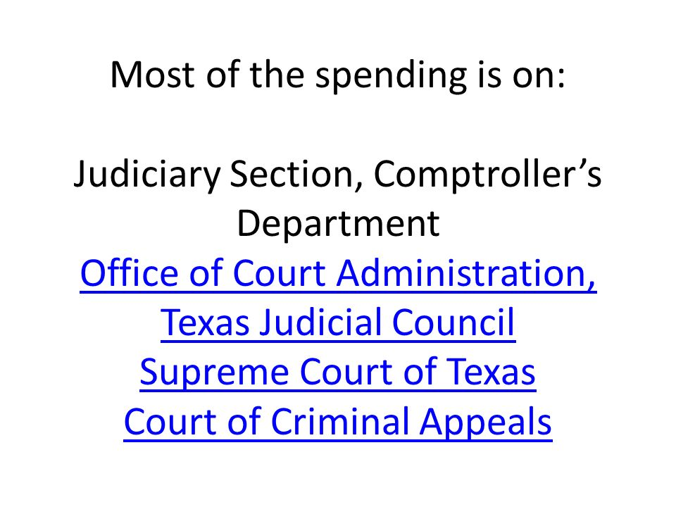 Most of the spending is on: Judiciary Section, Comptroller's Department Office of Court Administration, Texas Judicial Council Supreme Court of Texas Court of Criminal Appeals
