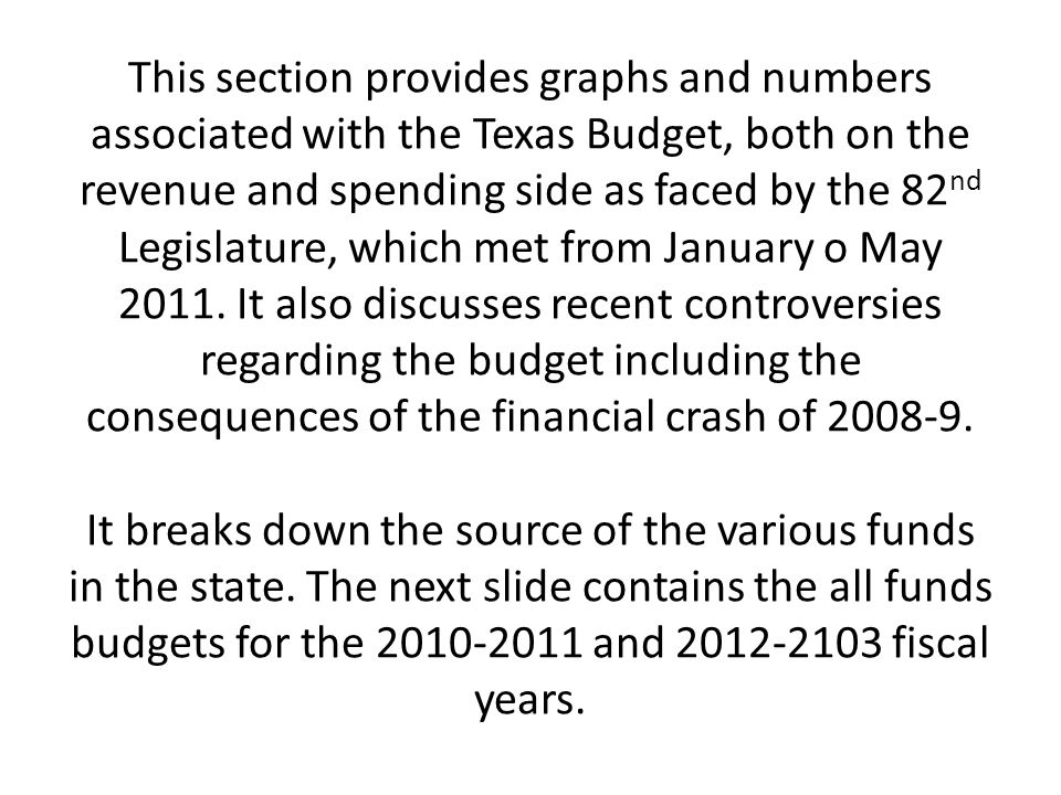 This section provides graphs and numbers associated with the Texas Budget, both on the revenue and spending side as faced by the 82nd Legislature, which met from January o May 2011.