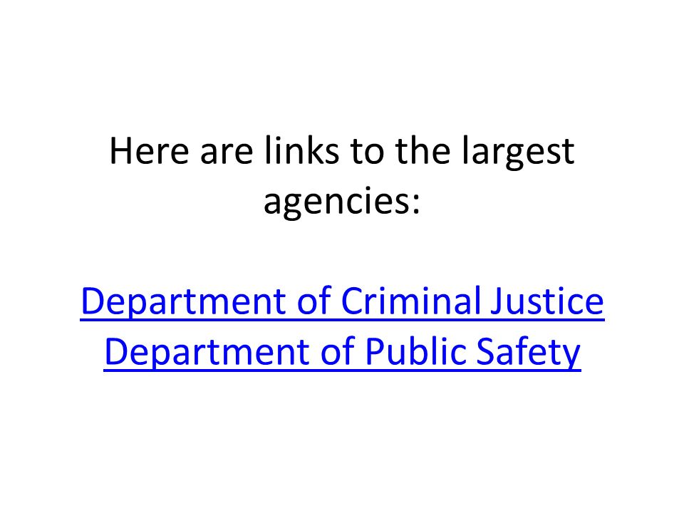 Here are links to the largest agencies: Department of Criminal Justice Department of Public Safety