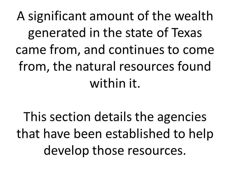 A significant amount of the wealth generated in the state of Texas came from, and continues to come from, the natural resources found within it.