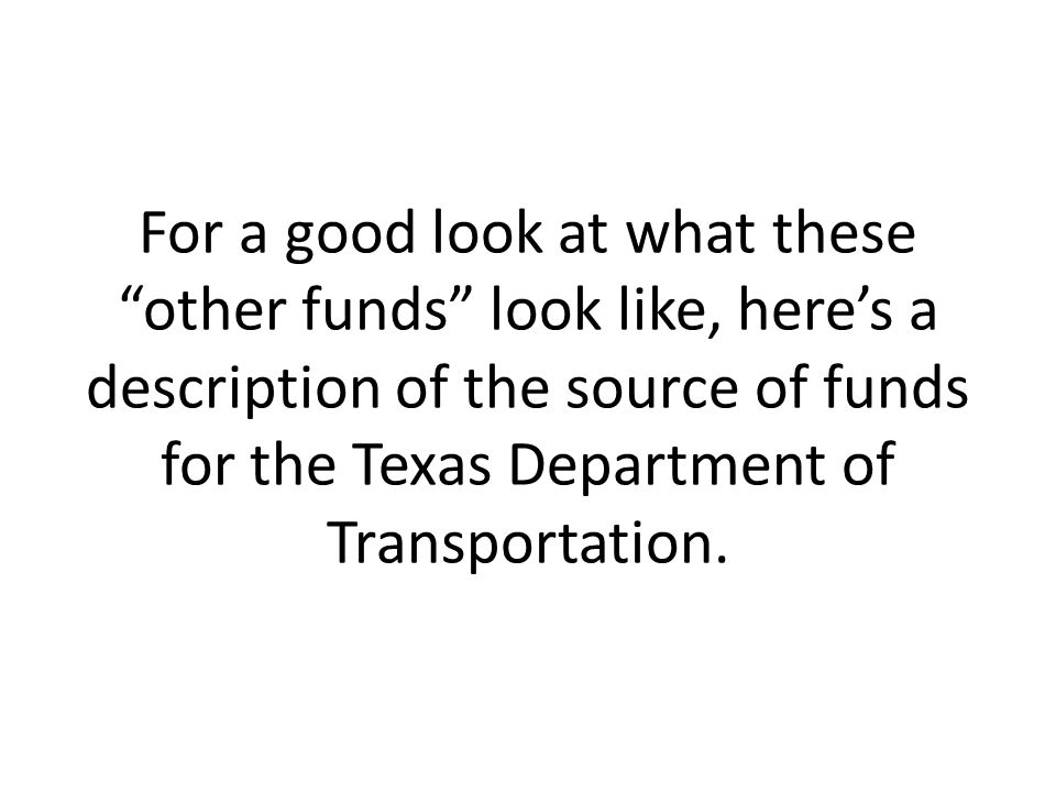 For a good look at what these other funds look like, here's a description of the source of funds for the Texas Department of Transportation.