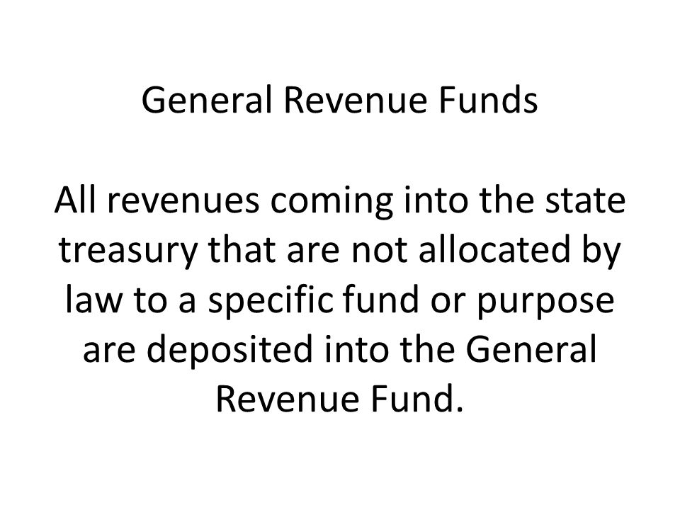 General Revenue Funds All revenues coming into the state treasury that are not allocated by law to a specific fund or purpose are deposited into the General Revenue Fund.