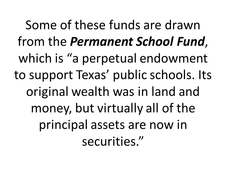 Some of these funds are drawn from the Permanent School Fund, which is a perpetual endowment to support Texas' public schools.