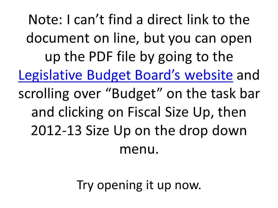 Note: I can't find a direct link to the document on line, but you can open up the PDF file by going to the Legislative Budget Board's website and scrolling over Budget on the task bar and clicking on Fiscal Size Up, then 2012-13 Size Up on the drop down menu.