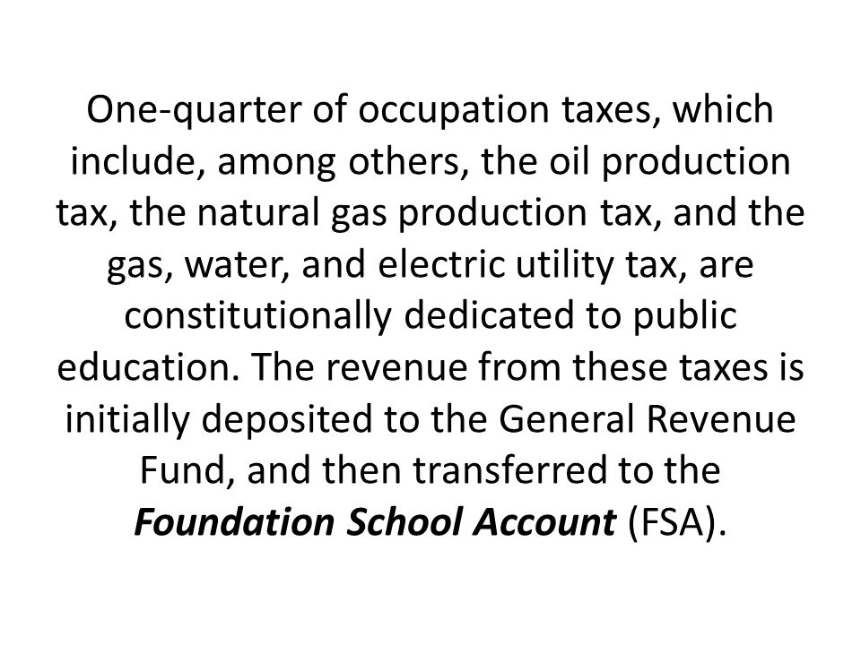 One-quarter of occupation taxes, which include, among others, the oil production tax, the natural gas production tax, and the gas, water, and electric utility tax, are constitutionally dedicated to public education.