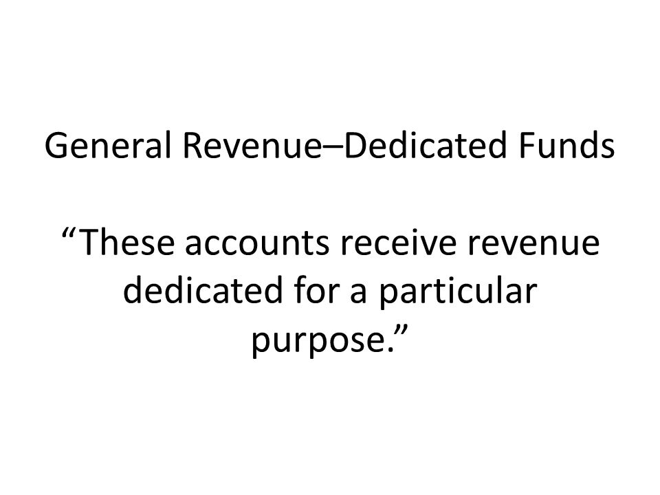 General Revenue–Dedicated Funds These accounts receive revenue dedicated for a particular purpose.