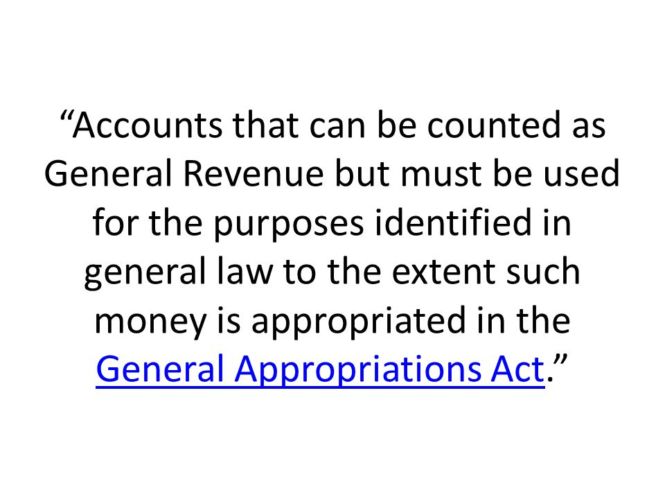 Accounts that can be counted as General Revenue but must be used for the purposes identified in general law to the extent such money is appropriated in the General Appropriations Act.