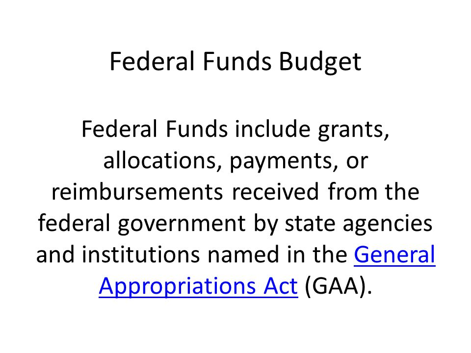 Federal Funds Budget Federal Funds include grants, allocations, payments, or reimbursements received from the federal government by state agencies and institutions named in the General Appropriations Act (GAA).