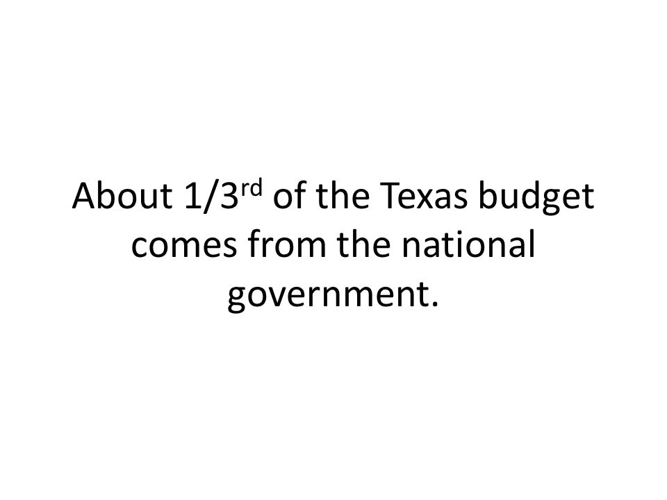 About 1/3rd of the Texas budget comes from the national government.